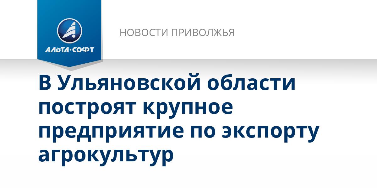 В Ульяновской области построят крупное предприятие по экспорту агрокультур