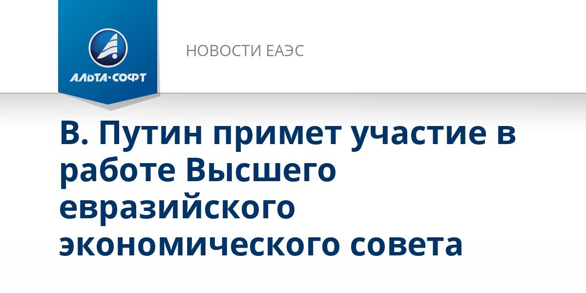В. Путин примет участие в работе Высшего евразийского экономического совета