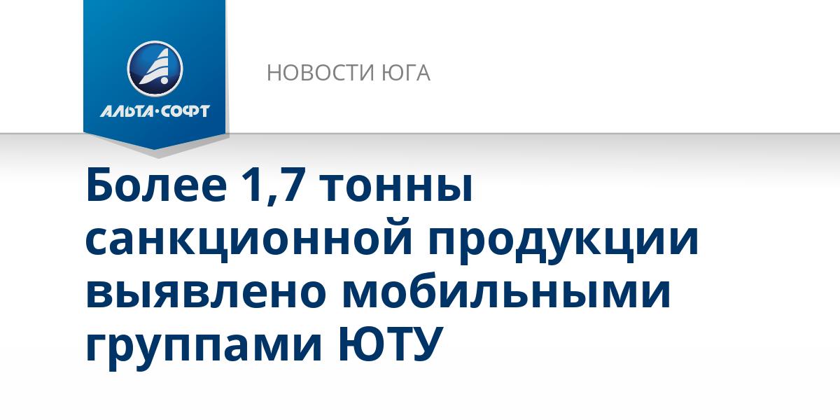Более 1,7 тонны санкционной продукции выявлено мобильными группами ЮТУ