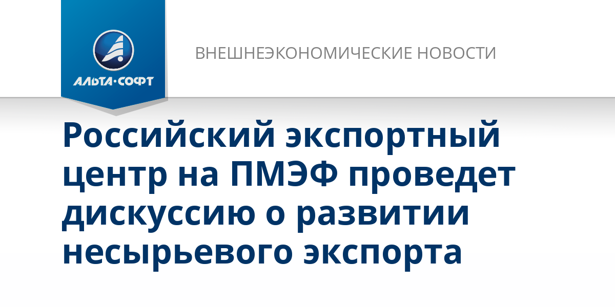 Российский экспортный центр на ПМЭФ проведет дискуссию о развитии несырьевого экспорта