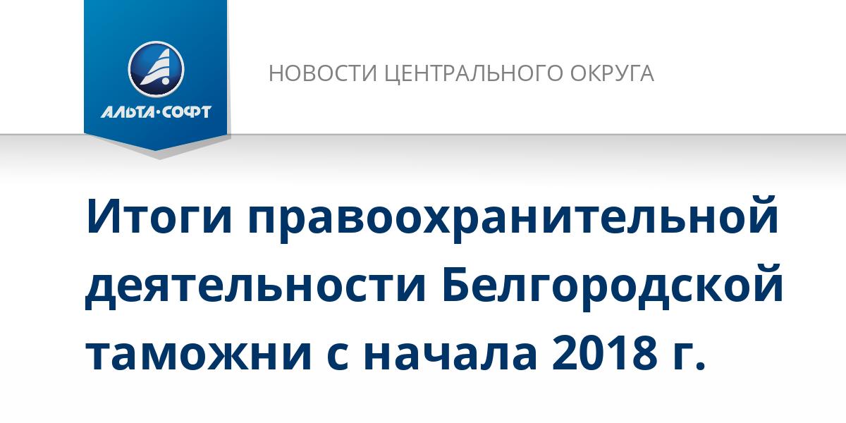 Итоги правоохранительной деятельности Белгородской таможни с начала 2018 г.