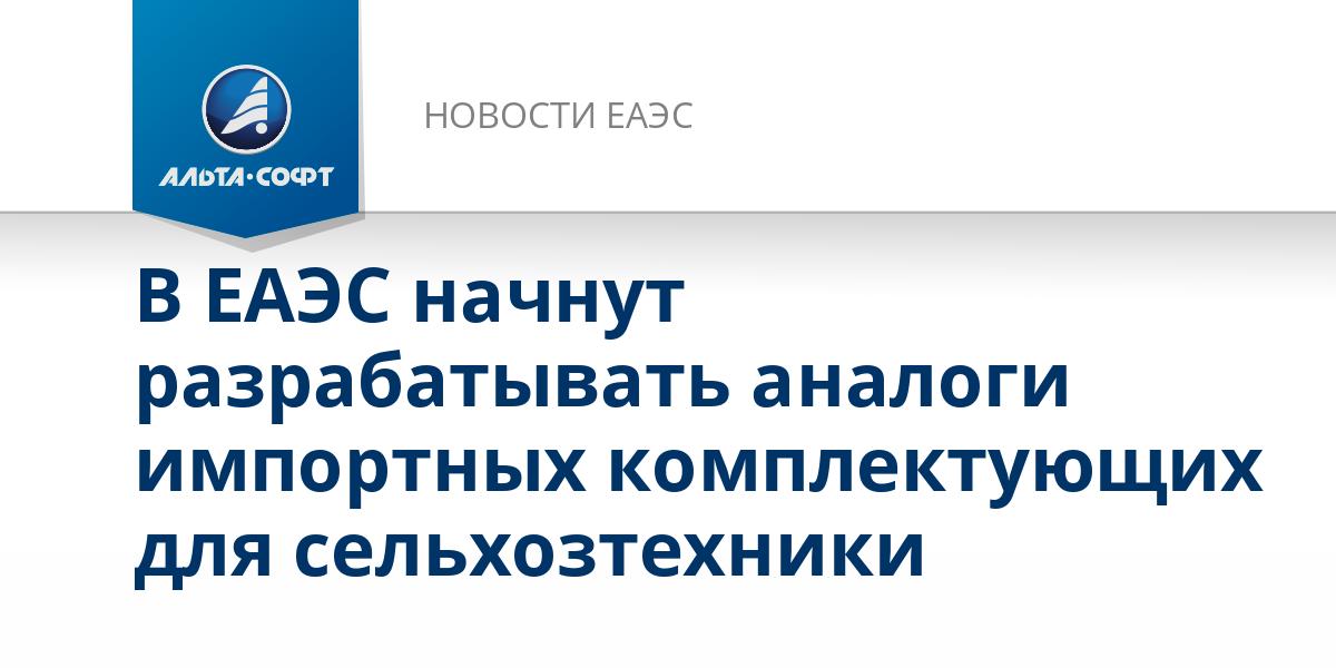В ЕАЭС начнут разрабатывать аналоги импортных комплектующих для сельхозтехники