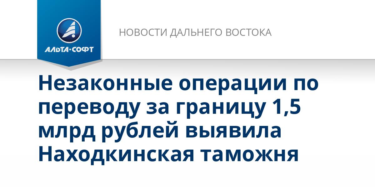 Незаконные операции по переводу за границу 1,5 млрд рублей выявила Находкинская таможня