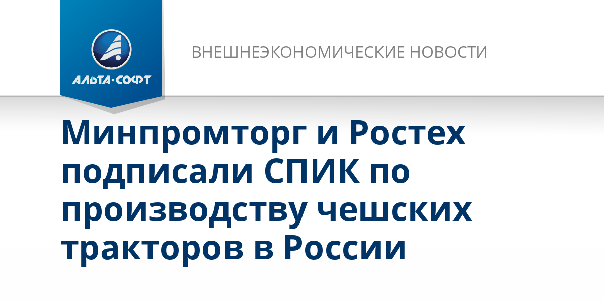 Минпромторг и Ростех подписали СПИК по производству чешских тракторов в России