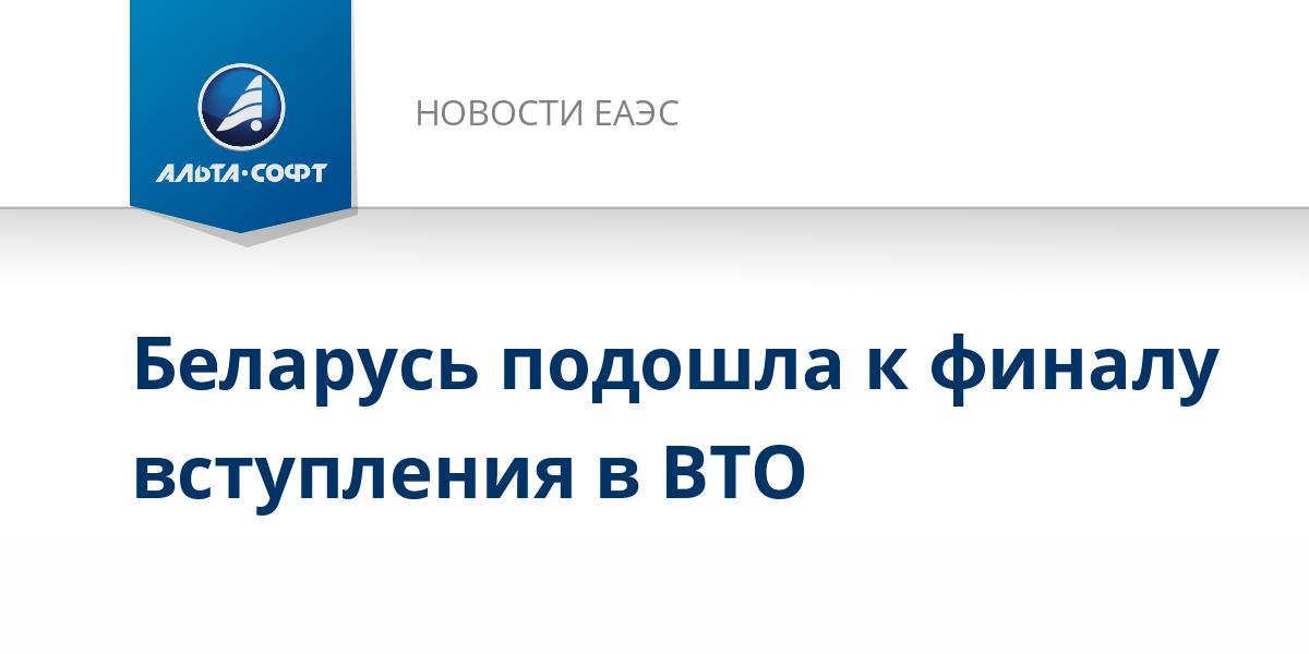 Беларусь подошла к финалу вступления в ВТО