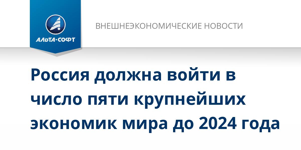 Россия должна войти в число пяти крупнейших экономик мира до 2024 года