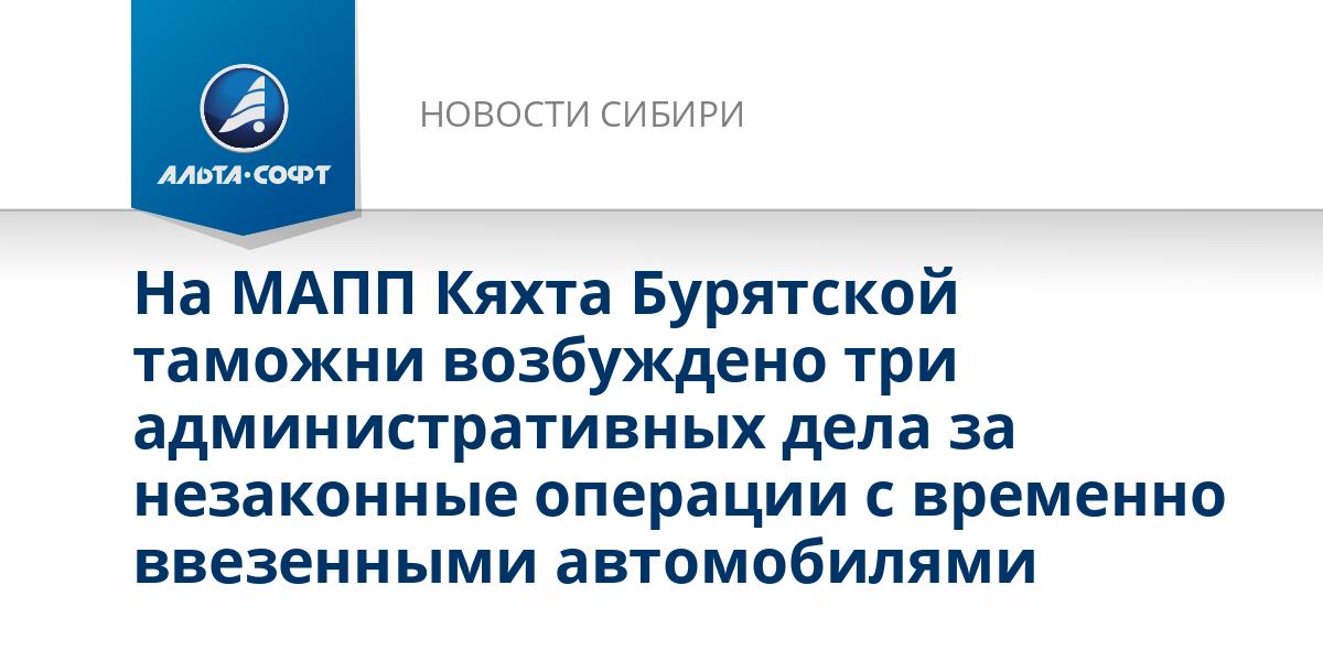 На МАПП Кяхта Бурятской таможни возбуждено три административных дела за незаконные операции с временно ввезенными автомобилями