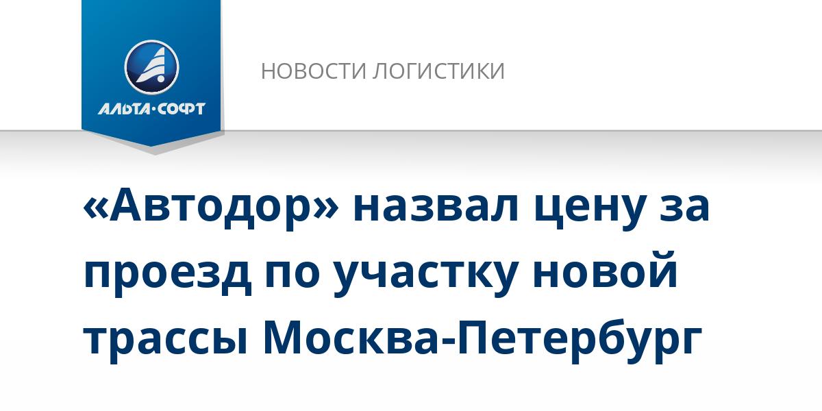 «Автодор» назвал цену за проезд по участку новой трассы Москва-Петербург