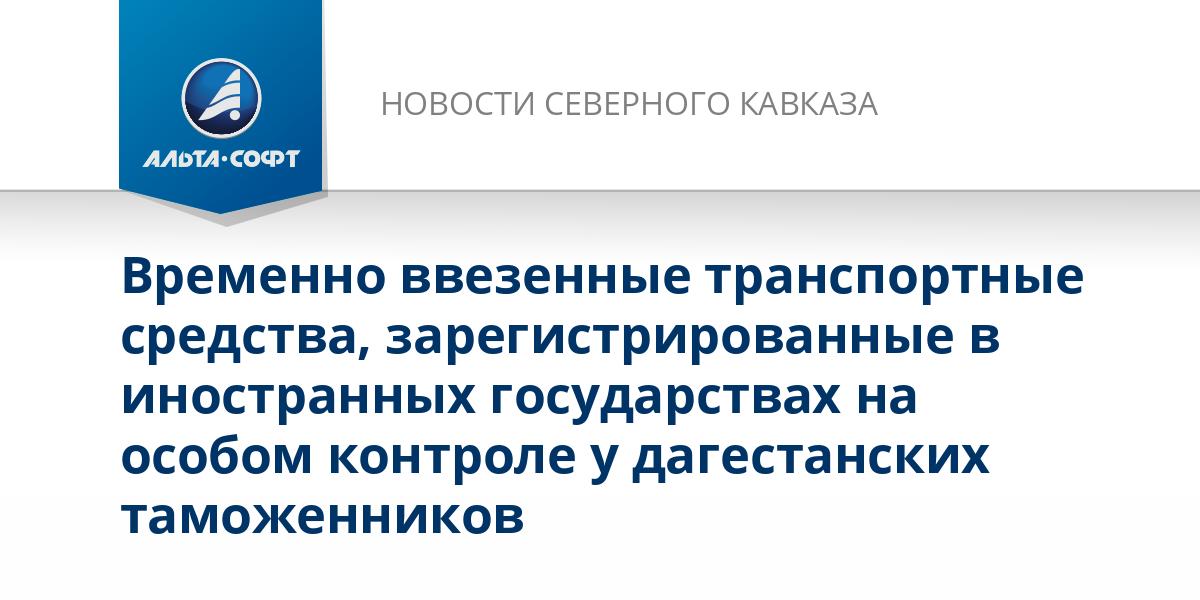 Временно ввезенные транспортные средства, зарегистрированные в иностранных государствах на особом контроле у дагестанских таможенников
