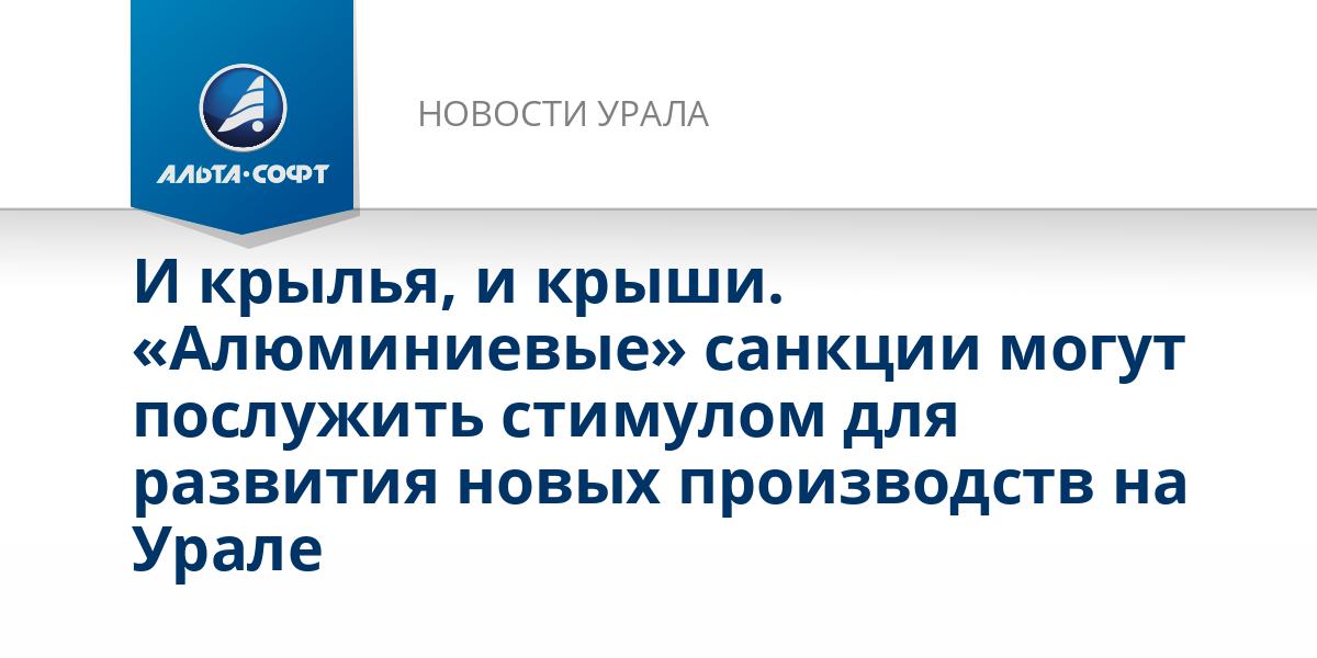 И крылья, и крыши. «Алюминиевые» санкции могут послужить стимулом для развития новых производств на Урале