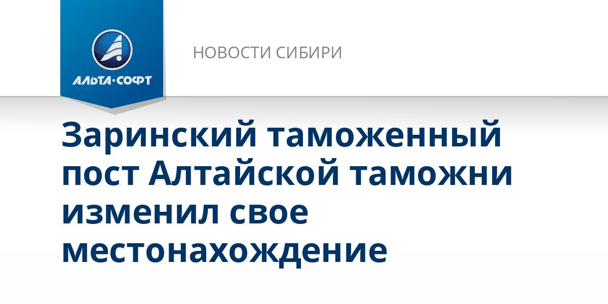 Заринский таможенный пост Алтайской таможни изменил свое местонахождение
