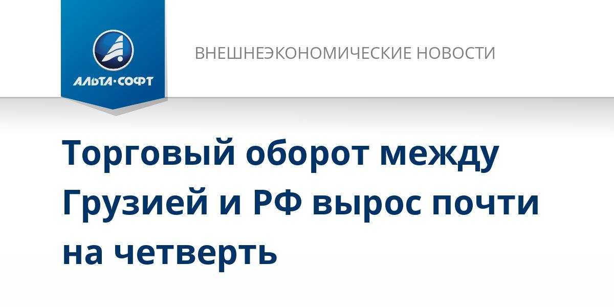 Торговый оборот между Грузией и РФ вырос почти на четверть