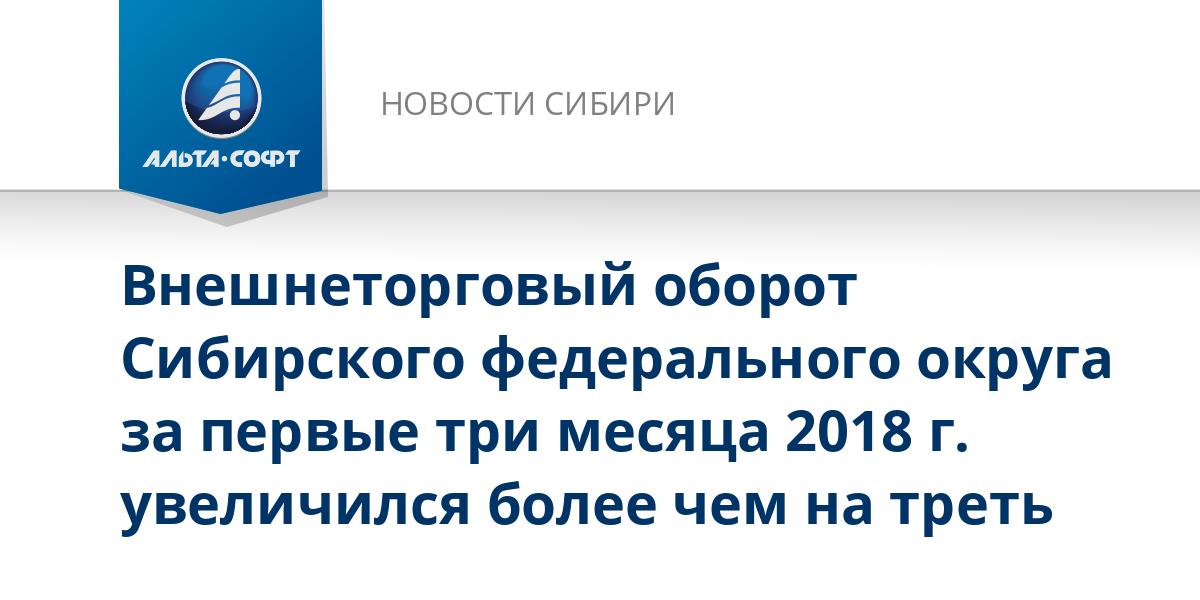 Внешнеторговый оборот Сибирского федерального округа за первые три месяца 2018 г. увеличился более чем на треть