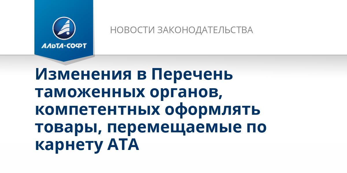 Изменения в Перечень таможенных органов, компетентных оформлять товары, перемещаемые по карнету АТА