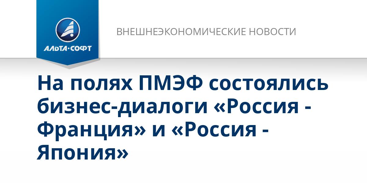 На полях ПМЭФ состоялись бизнес-диалоги «Россия - Франция» и «Россия - Япония»