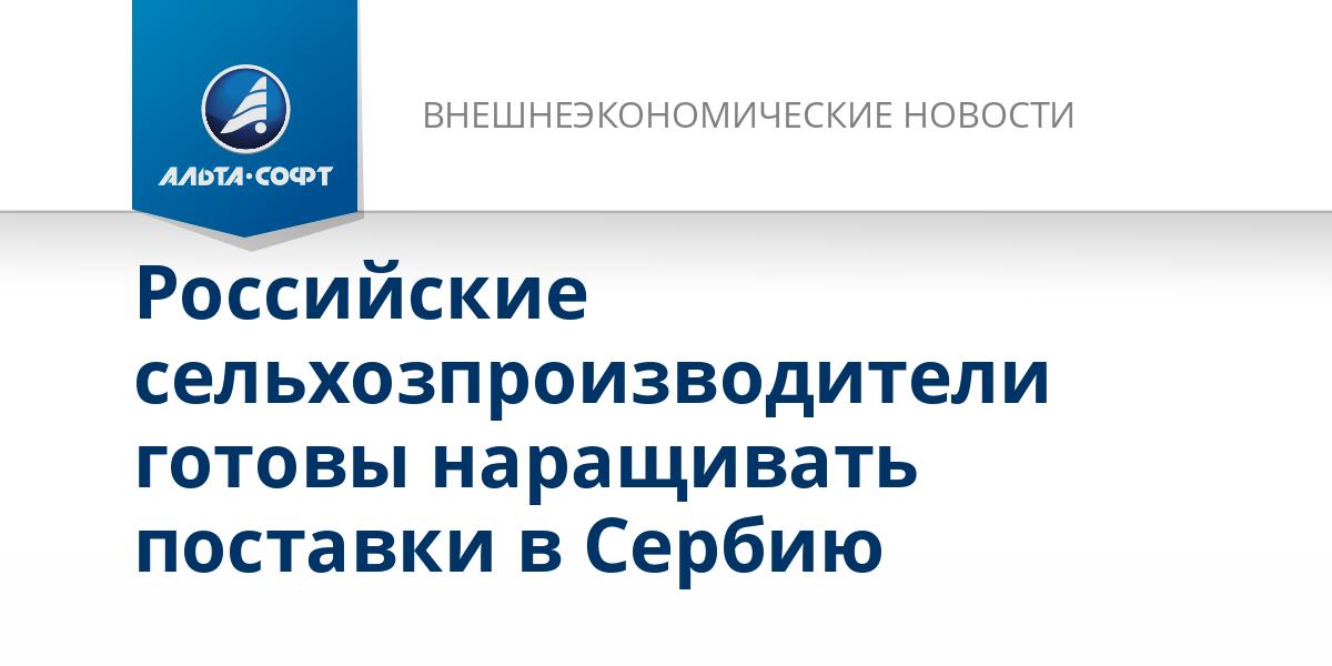 Российские сельхозпроизводители готовы наращивать поставки в Сербию