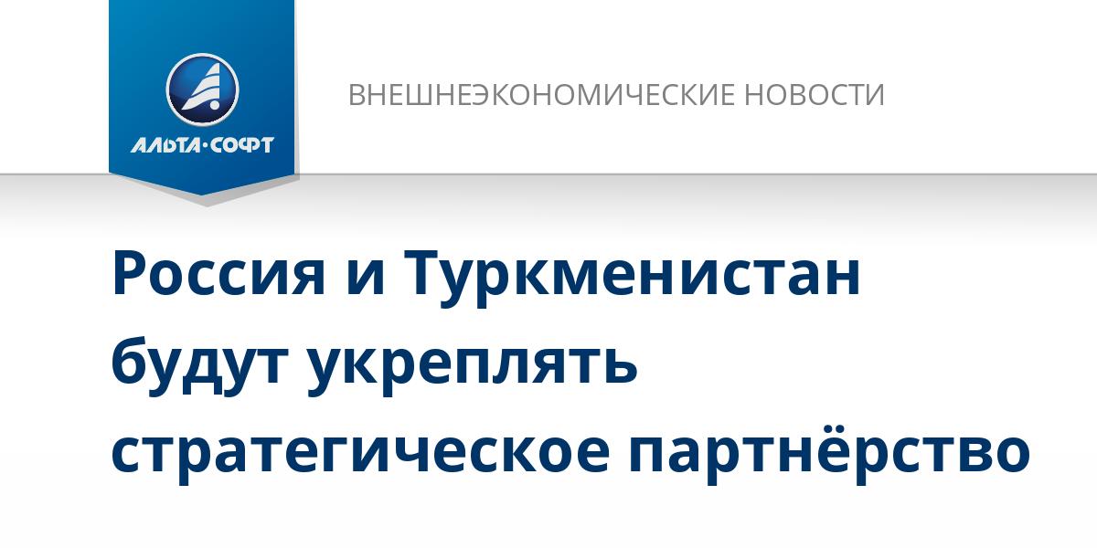 Россия и Туркменистан будут укреплять стратегическое партнёрство