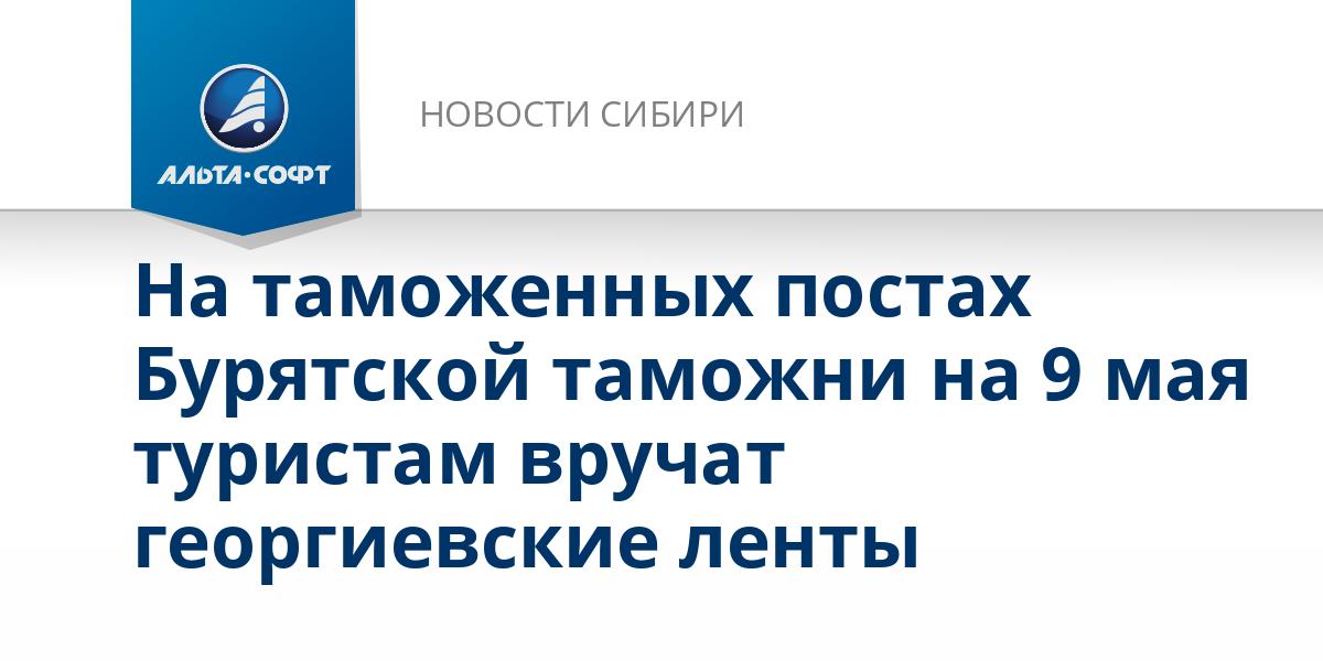 На таможенных постах Бурятской таможни на 9 мая туристам вручат георгиевские ленты
