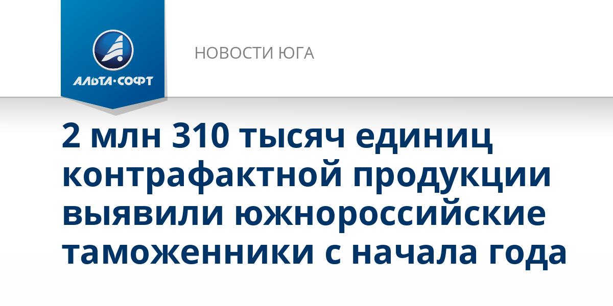 2 млн 310 тысяч единиц контрафактной продукции выявили южнороссийские таможенники с начала года