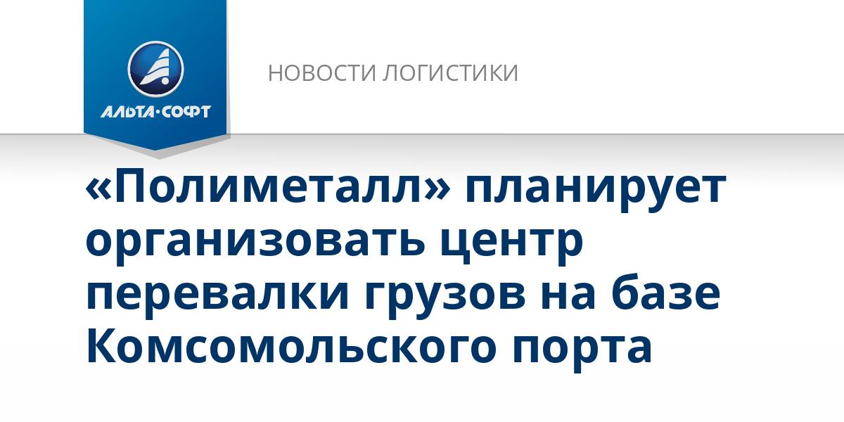 «Полиметалл» планирует организовать центр перевалки грузов на базе Комсомольского порта
