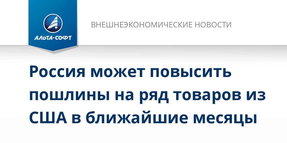 Россия может повысить пошлины на ряд товаров из США в ближайшие месяцы