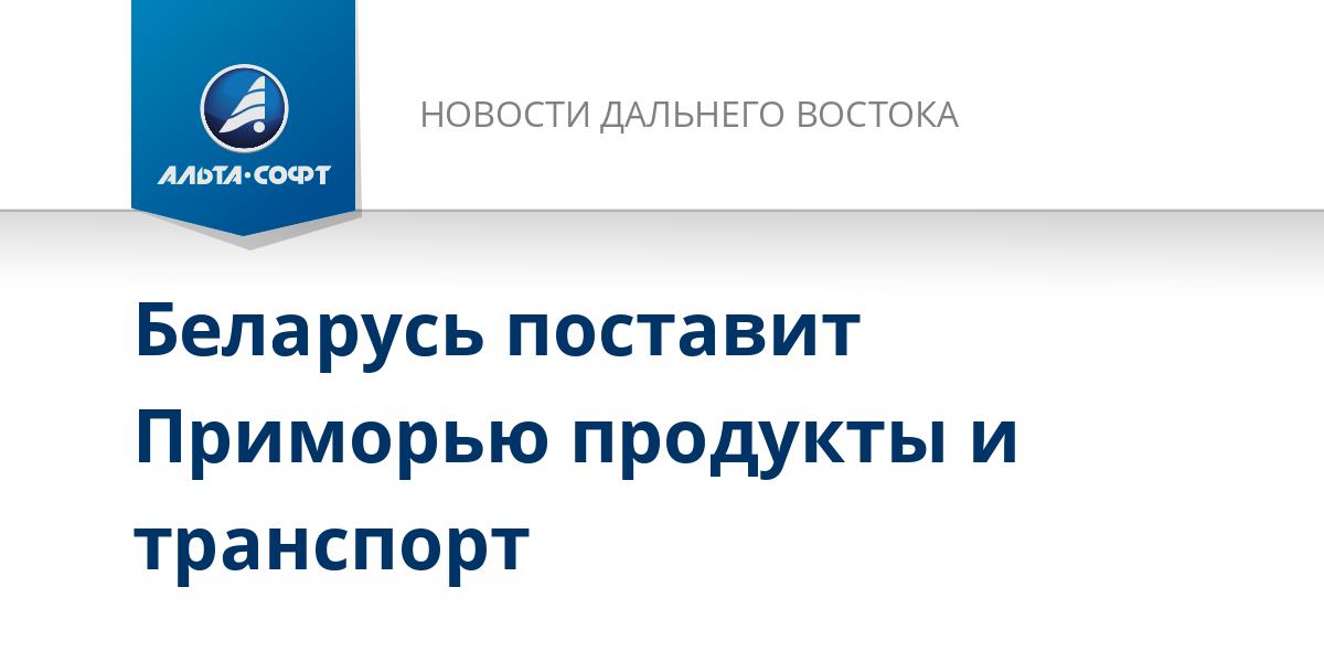 Беларусь поставит Приморью продукты и транспорт