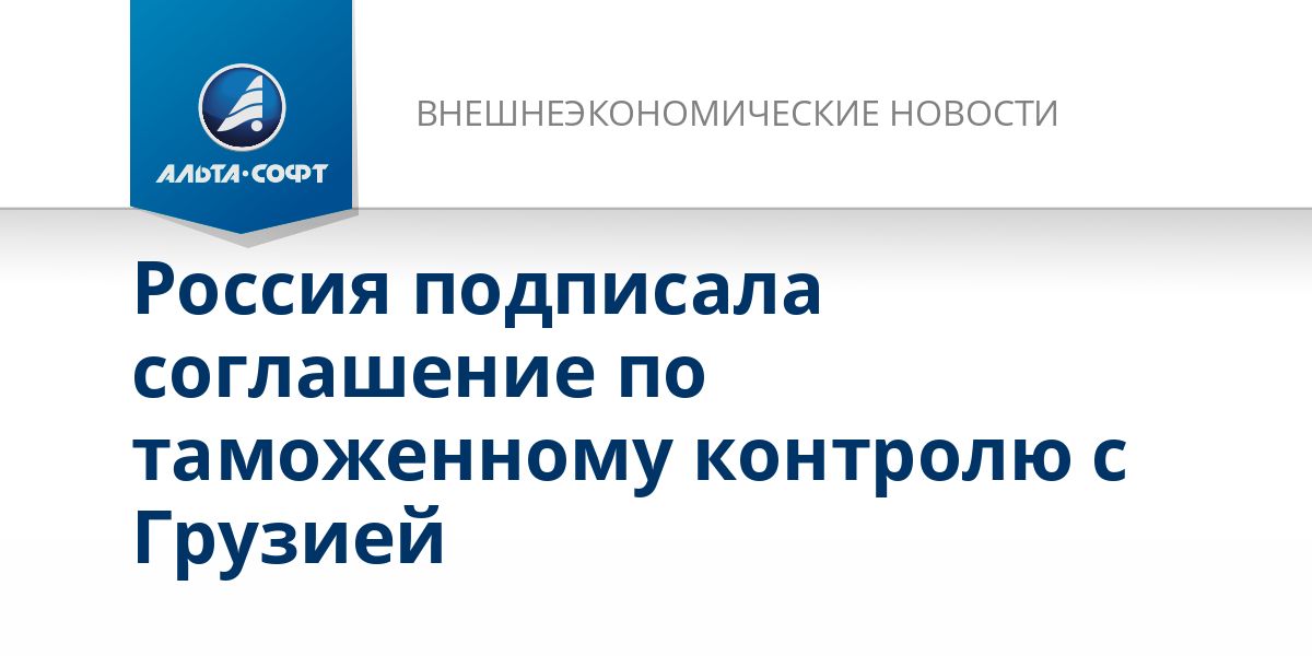 Россия подписала соглашение по таможенному контролю с Грузией