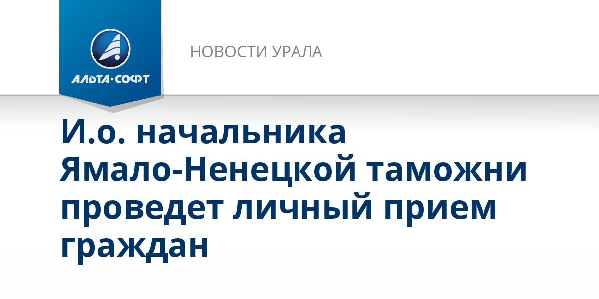 И.о. начальника Ямало-Ненецкой таможни проведет личный прием граждан