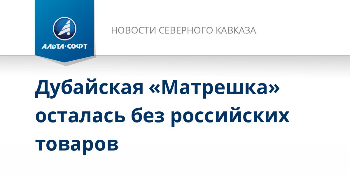Дубайская «Матрешка» осталась без российских товаров