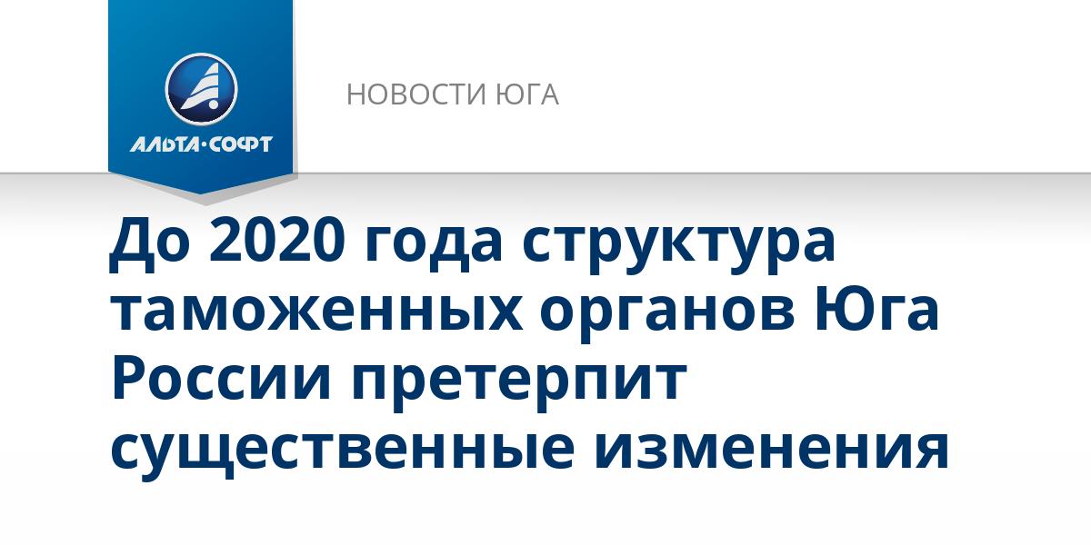 До 2020 года структура таможенных органов Юга России претерпит существенные изменения
