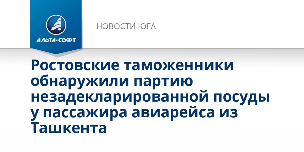 Ростовские таможенники обнаружили партию незадекларированной посуды у пассажира авиарейса из Ташкента