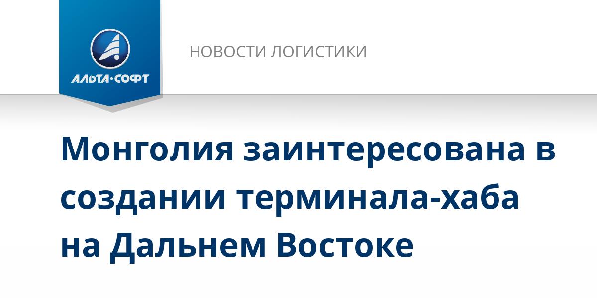 Монголия заинтересована в создании терминала-хаба на Дальнем Востоке
