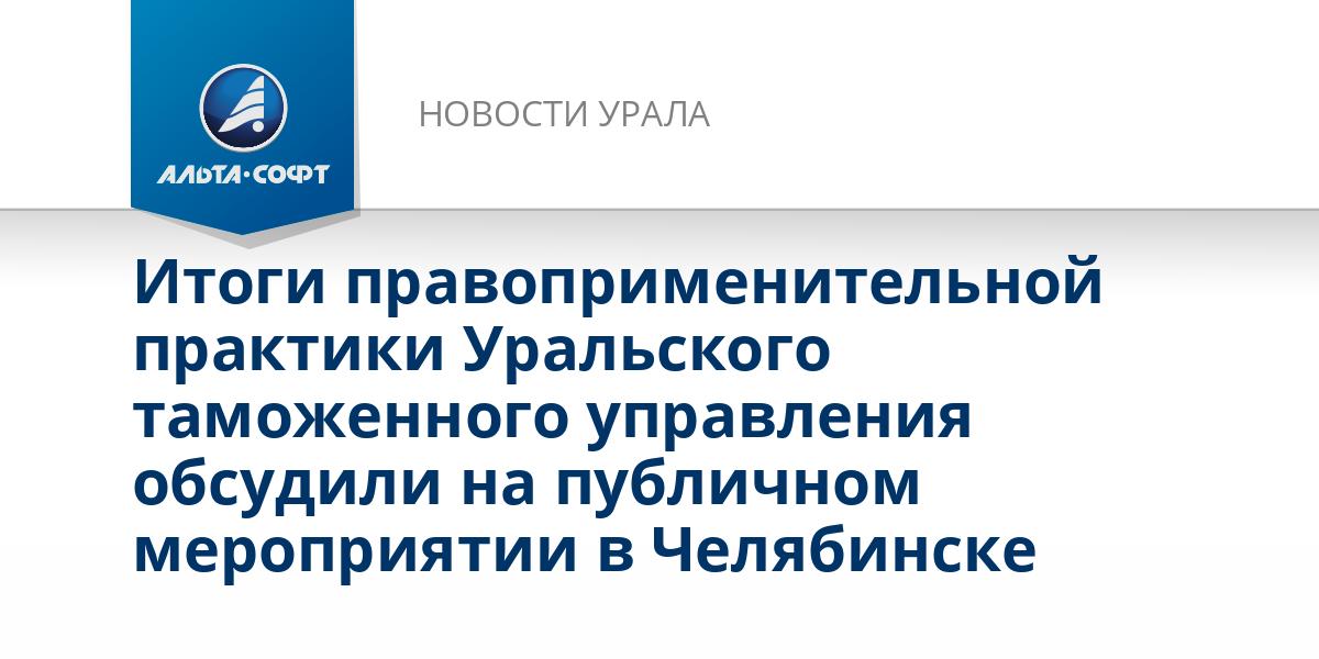Итоги правоприменительной практики Уральского таможенного управления обсудили на публичном мероприятии в Челябинске