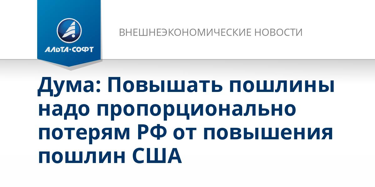 Дума: Повышать пошлины надо пропорционально потерям РФ от повышения пошлин США