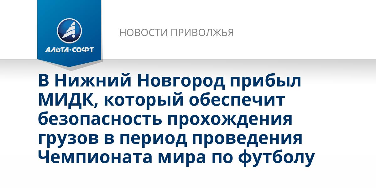 В Нижний Новгород прибыл МИДК, который обеспечит безопасность прохождения грузов в период проведения Чемпионата мира по футболу