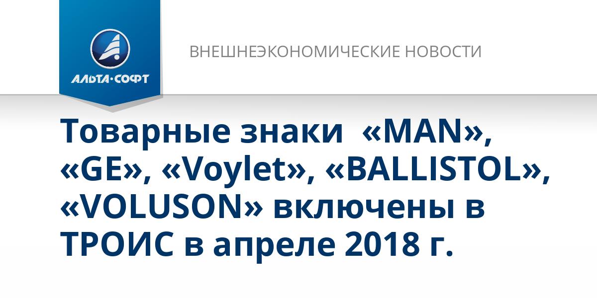 Товарные знаки  «MAN», «GE», «Voylet», «BALLISTOL», «VOLUSON» включены в ТРОИС в апреле 2018 г.