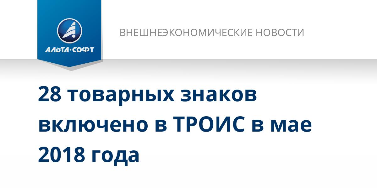 28 товарных знаков включено в ТРОИС в мае 2018 года