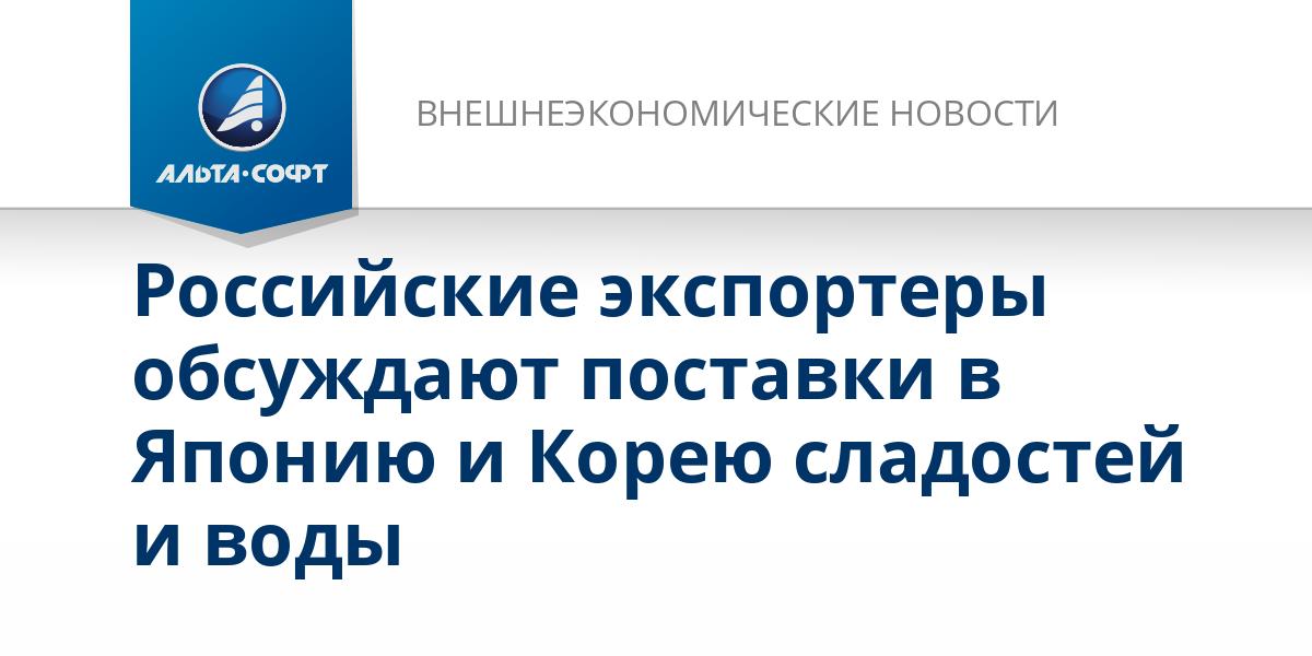 Российские экспортеры обсуждают поставки в Японию и Корею сладостей и воды