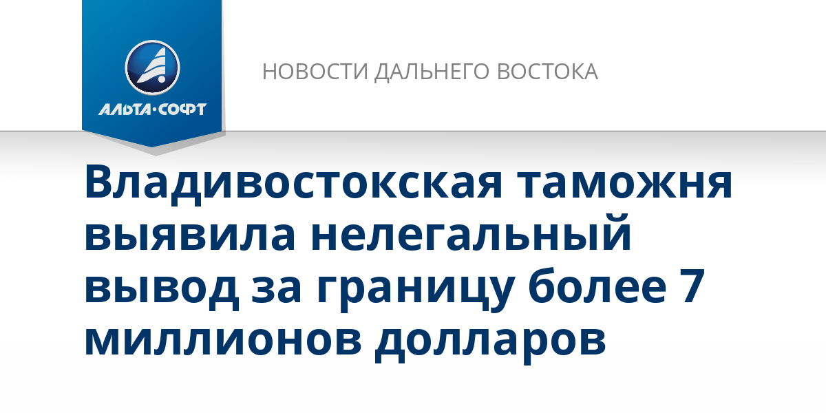 Владивостокская таможня выявила нелегальный вывод за границу более 7 миллионов долларов