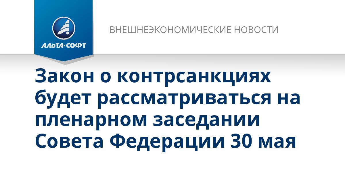 Закон о контрсанкциях будет рассматриваться на пленарном заседании Совета Федерации 30 мая