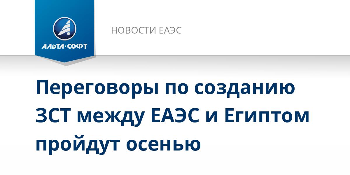 Переговоры по созданию ЗСТ между ЕАЭС и Египтом пройдут осенью
