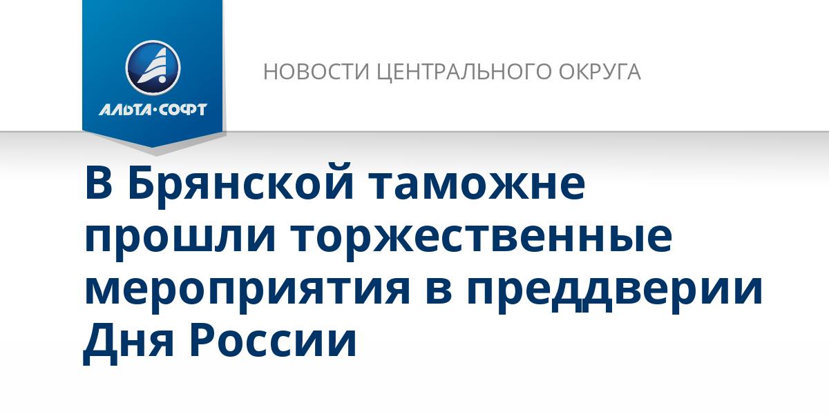 В Брянской таможне прошли торжественные мероприятия в преддверии Дня России