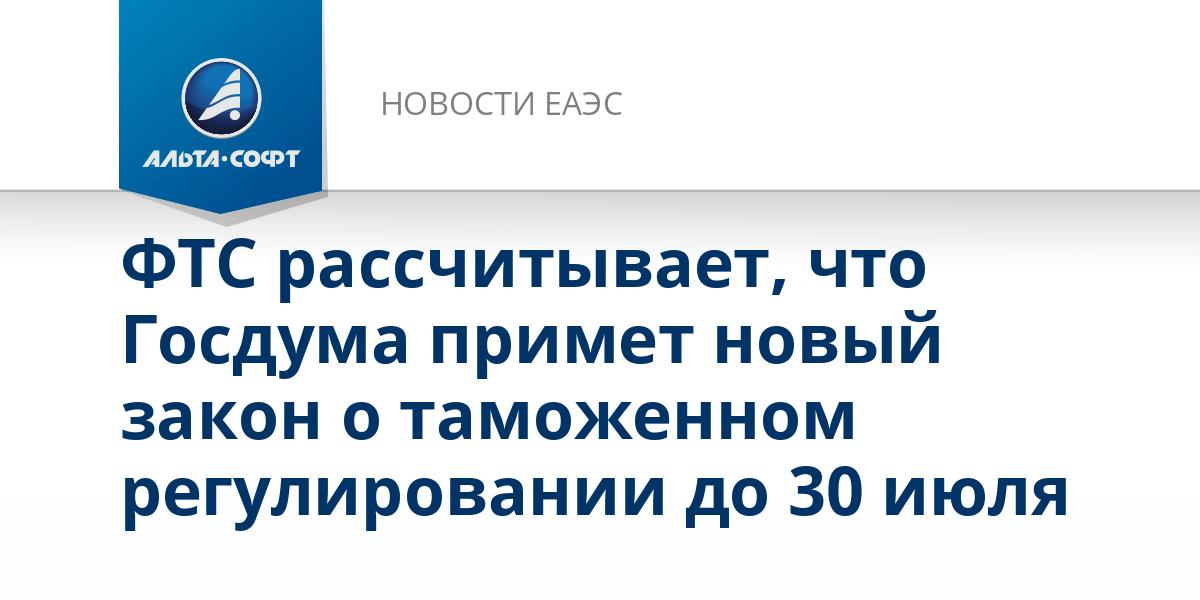 ФТС рассчитывает, что Госдума примет новый закон о таможенном регулировании до 30 июля
