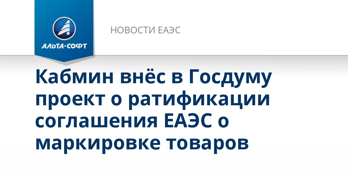 Кабмин внёс в Госдуму проект о ратификации соглашения ЕАЭС о маркировке товаров