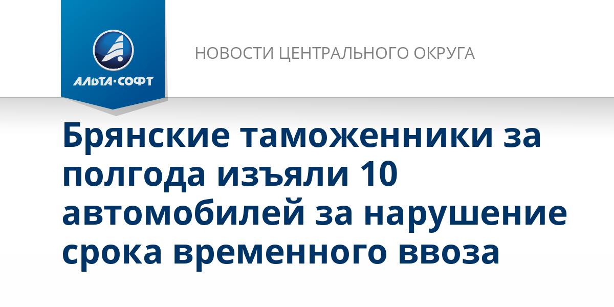 Брянские таможенники за полгода изъяли 10 автомобилей за нарушение срока временного ввоза