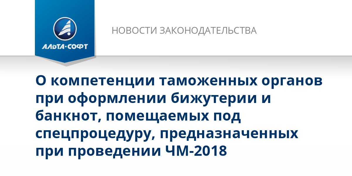 О компетенции таможенных органов при оформлении бижутерии и банкнот, помещаемых под спецпроцедуру, предназначенных при проведении ЧМ-2018
