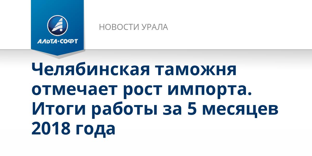 Челябинская таможня отмечает рост импорта. Итоги работы за 5 месяцев 2018 года
