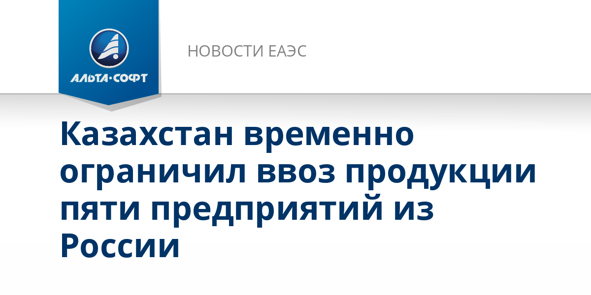 Казахстан временно ограничил ввоз продукции пяти предприятий из России