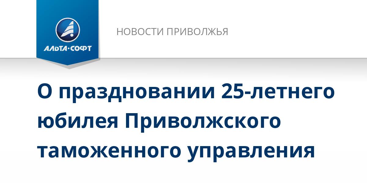 О праздновании 25-летнего юбилея Приволжского таможенного управления