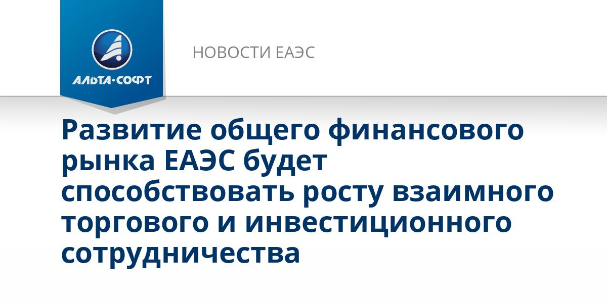 Развитие общего финансового рынка ЕАЭС будет способствовать росту взаимного торгового и инвестиционного сотрудничества
